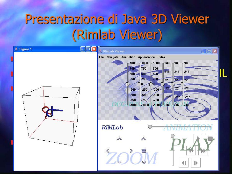 Presentazione di Java 3D Viewer (Rimlab Viewer) n Rappresenta oggetti in uno spazio 3D n Caricamento oggetti attraverso loader VRML n Può caricare: – robot – workspace – animazioni n Dotato di controlli stile VCR