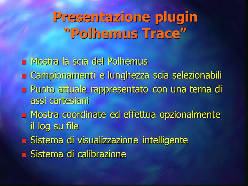 Presentazione plugin Polhemus Trace n Mostra la scia del Polhemus n Campionamenti e lunghezza scia selezionabili n Punto attuale rappresentato con una terna di assi cartesiani n Mostra coordinate ed effettua opzionalmente il log su file n Sistema di visualizzazione intelligente n Sistema di calibrazione