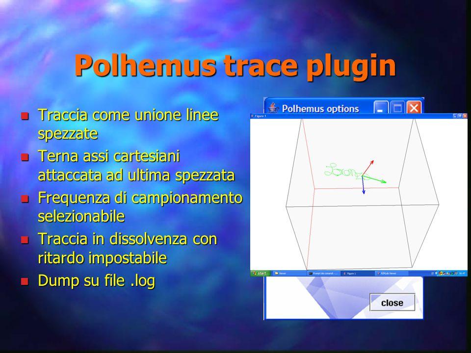 Polhemus trace plugin n Traccia come unione linee spezzate n Terna assi cartesiani attaccata ad ultima spezzata n Frequenza di campionamento selezionabile n Traccia in dissolvenza con ritardo impostabile n Dump su file.log