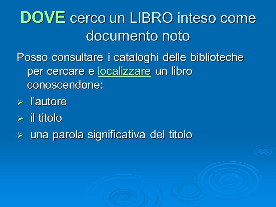 DOVE cerco un LIBRO inteso come documento noto Posso consultare i cataloghi delle biblioteche per cercare e localizzare un libro conoscendone:  l'autore  il titolo  una parola significativa del titolo