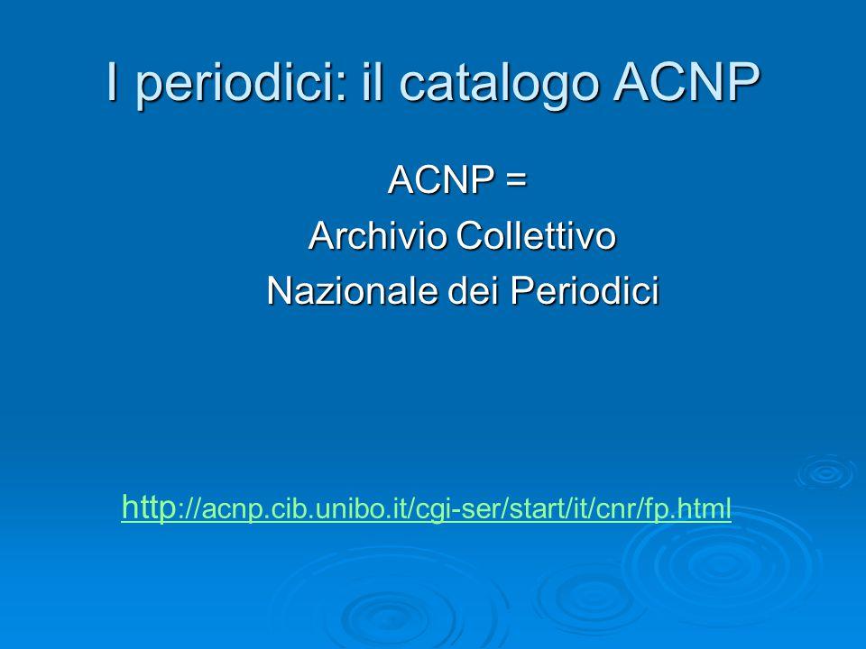 I periodici: il catalogo ACNP ACNP = Archivio Collettivo Archivio Collettivo Nazionale dei Periodici Nazionale dei Periodici http ://acnp.cib.unibo.it/cgi-ser/start/it/cnr/fp.html