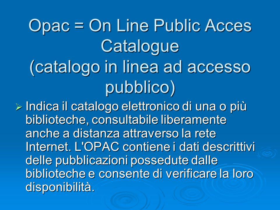 Opac = On Line Public Acces Catalogue (catalogo in linea ad accesso pubblico)  Indica il catalogo elettronico di una o più biblioteche, consultabile liberamente anche a distanza attraverso la rete Internet.