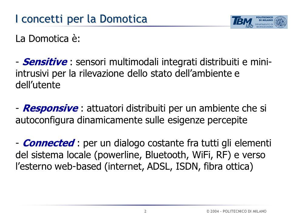 © 2004 – POLITECNICO DI MILANO2 I concetti per la Domotica La Domotica è: - Sensitive : sensori multimodali integrati distribuiti e mini- intrusivi per la rilevazione dello stato dell'ambiente e dell'utente - Responsive : attuatori distribuiti per un ambiente che si autoconfigura dinamicamente sulle esigenze percepite - Connected : per un dialogo costante fra tutti gli elementi del sistema locale (powerline, Bluetooth, WiFi, RF) e verso l'esterno web-based (internet, ADSL, ISDN, fibra ottica)