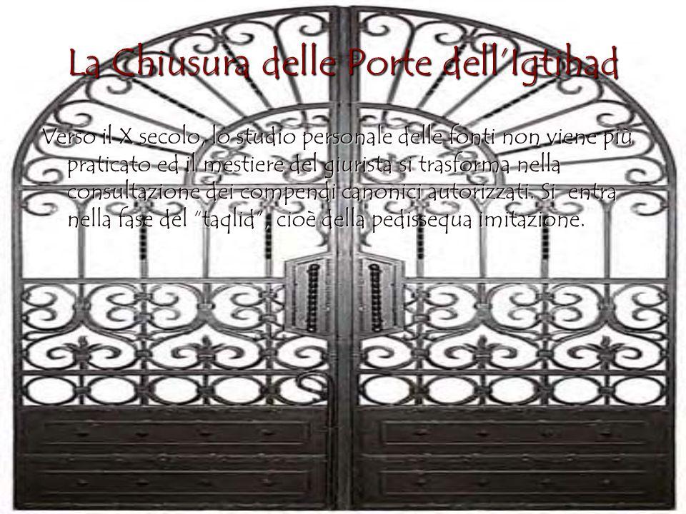 La Chiusura delle Porte dell'Igtihad Verso il X secolo, lo studio personale delle fonti non viene più praticato ed il mestiere del giurista si trasforma nella consultazione dei compendi canonici autorizzati.
