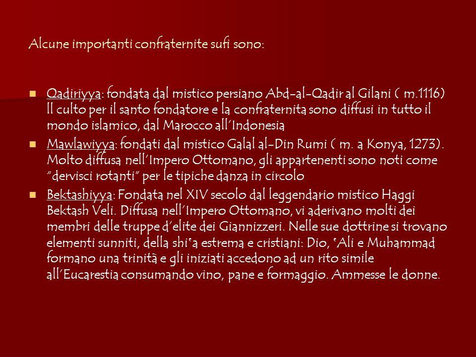 Alcune importanti confraternite sufi sono: Qadiriyya: fondata dal mistico persiano Abd-al-Qadir al Gilani ( m.1116) ll culto per il santo fondatore e la confraternita sono diffusi in tutto il mondo islamico, dal Marocco all'Indonesia Mawlawiyya: fondati dal mistico Galal al-Din Rumi ( m.