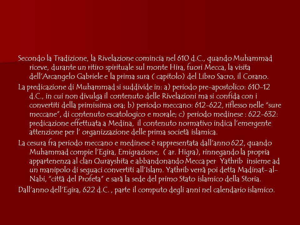 Secondo la Tradizione, la Rivelazione comincia nel 610 d.C., quando Muhammad riceve, durante un ritiro spirituale sul monte Hira, fuori Mecca, la visita dell'Arcangelo Gabriele e la prima sura ( capitolo) del Libro Sacro, il Corano.