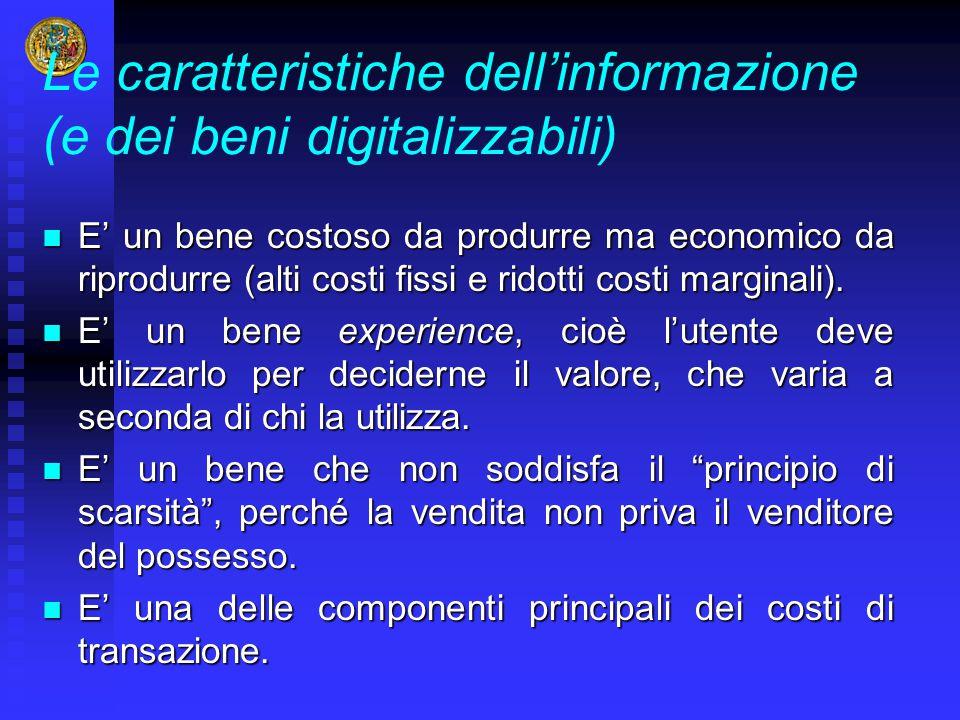 Le caratteristiche dell'informazione (e dei beni digitalizzabili) E' un bene costoso da produrre ma economico da riprodurre (alti costi fissi e ridott