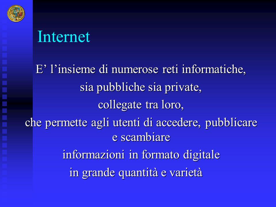 Internet E' l'insieme di numerose reti informatiche, sia pubbliche sia private, collegate tra loro, che permette agli utenti di accedere, pubblicare e