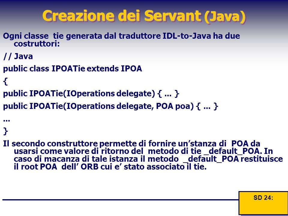 Creazione dei Servant (Java) Ogni classe tie generata dal traduttore IDL-to-Java ha due costruttori: // Java public class IPOATie extends IPOA { publi