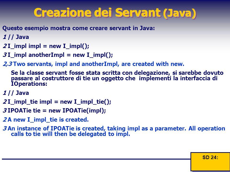Creazione dei Servant (Java) Questo esempio mostra come creare servant in Java: 1 // Java 2 I_impl impl = new I_impl(); 3 I_impl anotherImpl = new I_i