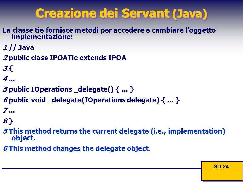 Creazione dei Servant (Java) La classe tie fornisce metodi per accedere e cambiare l'oggetto implementazione: 1 // Java 2 public class IPOATie extends