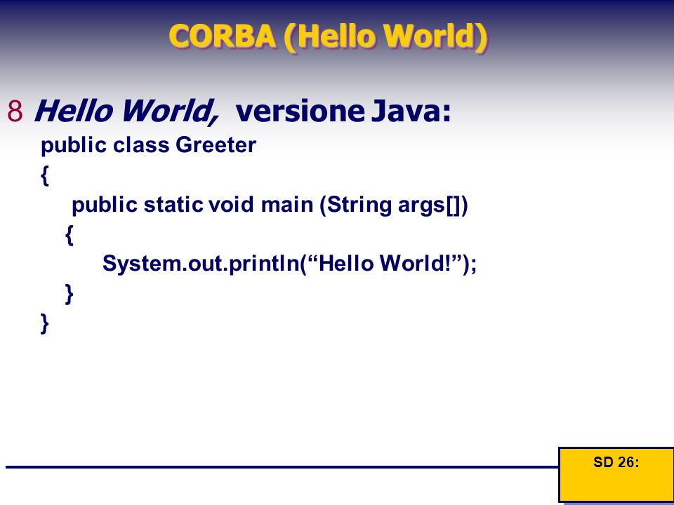 CORBA (Hello World) 8Hello World, versione Java: public class Greeter { public static void main (String args[]) { System.out.println( Hello World! ); } } SD 26: