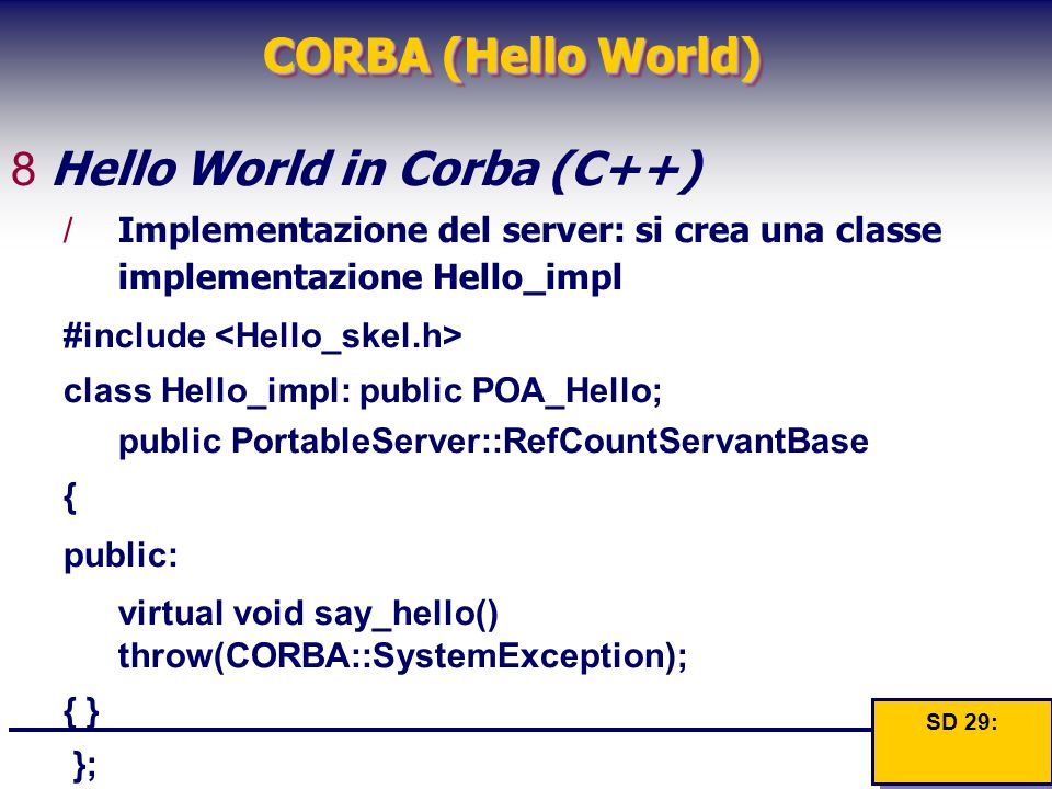 CORBA (Hello World) 8Hello World in Corba (C++) /Implementazione del server: si crea una classe implementazione Hello_impl #include class Hello_impl: public POA_Hello; public PortableServer::RefCountServantBase { public: virtual void say_hello() throw(CORBA::SystemException); { }{ } }; }; SD 29: