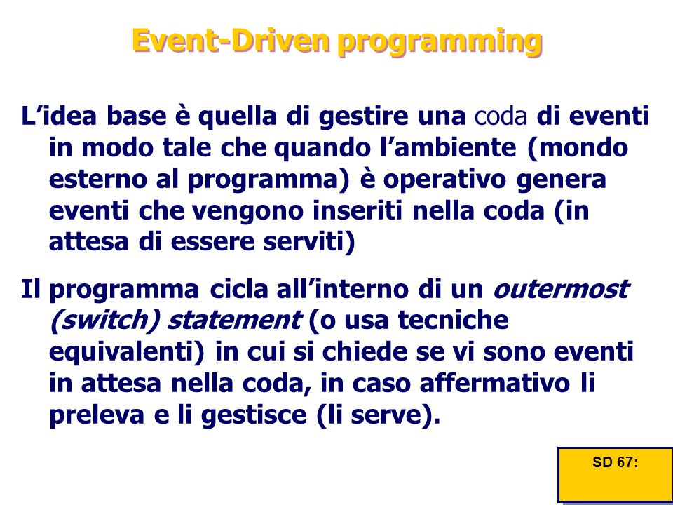 Event-Driven programming L'idea base è quella di gestire una coda di eventi in modo tale che quando l'ambiente (mondo esterno al programma) è operativ