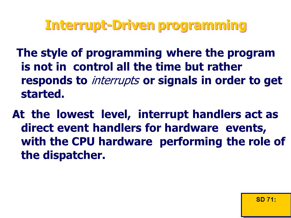 Interrupt-Driven programming The style of programming where the program is not in control all the time but rather responds to interrupts or signals in order to get started.