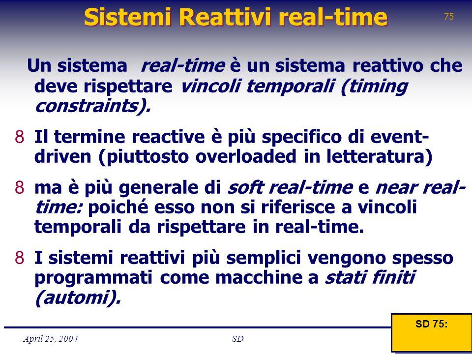 April 25, 2004 75 SD Sistemi Reattivi real-time Un sistema real-time è un sistema reattivo che deve rispettare vincoli temporali (timing constraints).