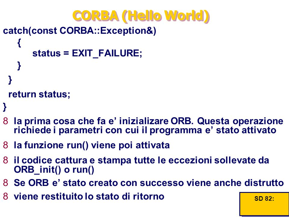 CORBA (Hello World) catch(const CORBA::Exception&) { status = EXIT_FAILURE; } } return status; } 8la prima cosa che fa e' inizializare ORB. Questa ope