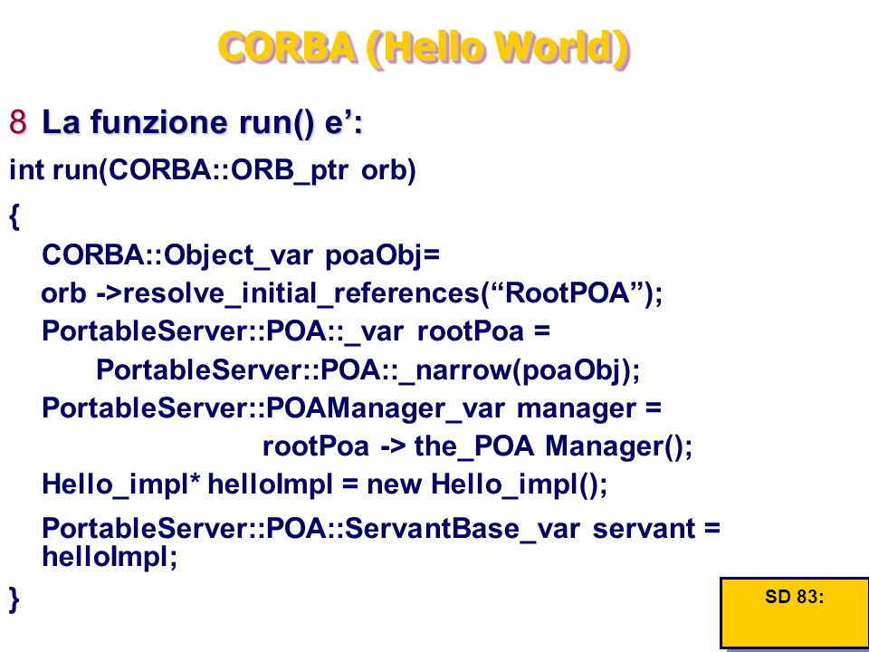 CORBA (Hello World) 8La funzione run() e': int run(CORBA::ORB_ptr orb) { CORBA::Object_var poaObj= orb ->resolve_initial_references( RootPOA ); PortableServer::POA::_var rootPoa = PortableServer::POA::_narrow(poaObj); PortableServer::POAManager_var manager = rootPoa -> the_POA Manager(); Hello_impl* helloImpl = new Hello_impl(); PortableServer::POA::ServantBase_var servant = helloImpl; } SD 83: