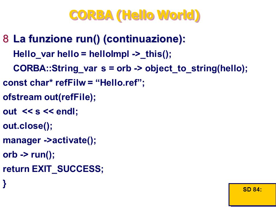 CORBA (Hello World) 8La funzione run() (continuazione): Hello_var hello = helloImpl ->_this(); CORBA::String_var s = orb -> object_to_string(hello); const char* refFilw = Hello.ref ; ofstream out(refFile); out << s << endl; out.close(); manager ->activate(); orb -> run(); return EXIT_SUCCESS; } SD 84: