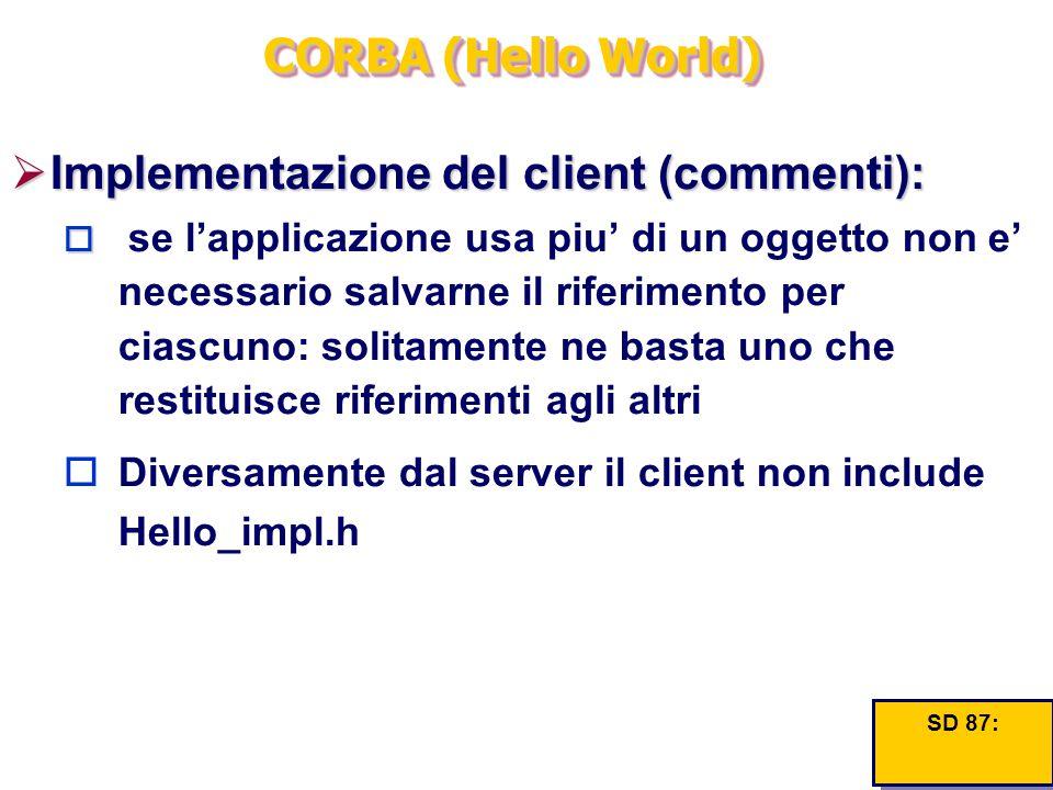 CORBA (Hello World)  Implementazione del client (commenti):   se l'applicazione usa piu' di un oggetto non e' necessario salvarne il riferimento pe