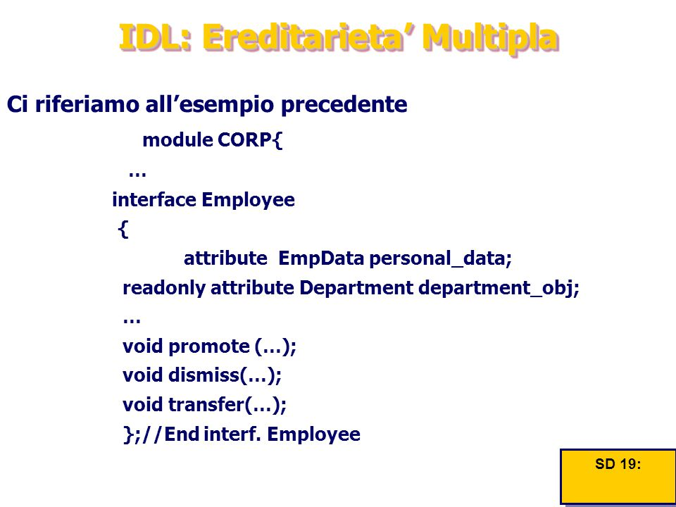 IDL: Ereditarieta' Multipla Ci riferiamo all'esempio precedente module CORP{ … interface Employee { attribute EmpData personal_data; readonly attribute Department department_obj; … void promote (…); void dismiss(…); void transfer(…); };//End interf.