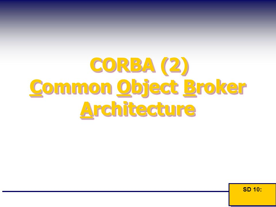 CORBA (2) Common Object Broker Architecture SD 10: