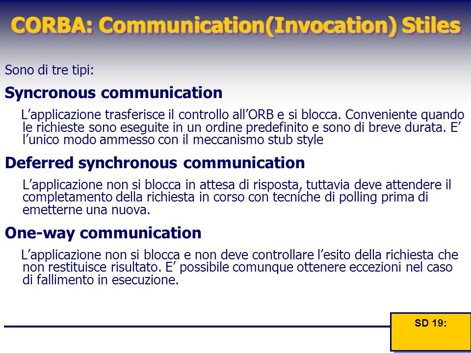 CORBA: Communication(Invocation) Stiles Sono di tre tipi: Syncronous communication L'applicazione trasferisce il controllo all'ORB e si blocca. Conven