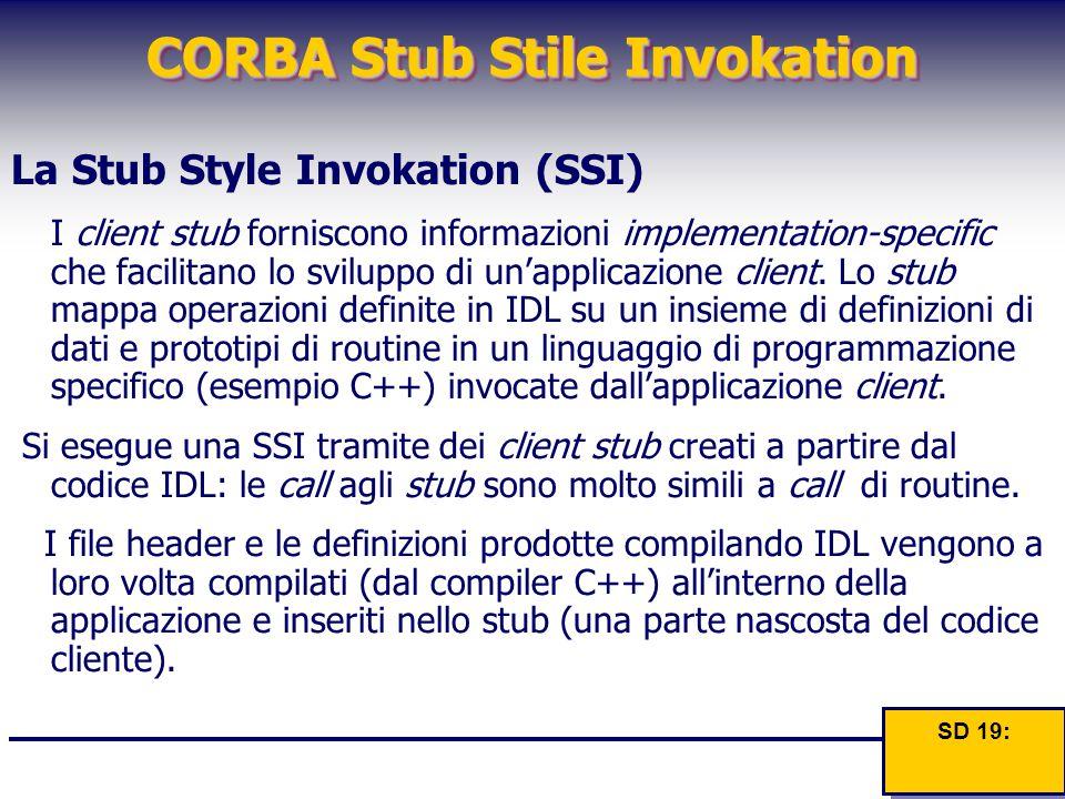 CORBA Stub Stile Invokation La Stub Style Invokation (SSI) I client stub forniscono informazioni implementation-specific che facilitano lo sviluppo di