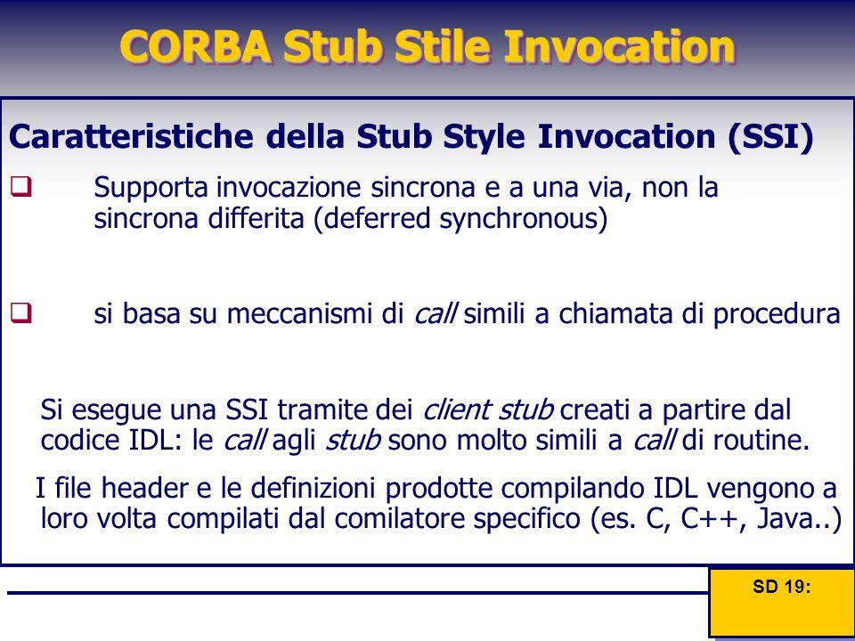 CORBA Stub Stile Invocation Caratteristiche della Stub Style Invocation (SSI)  Supporta invocazione sincrona e a una via, non la sincrona differita (