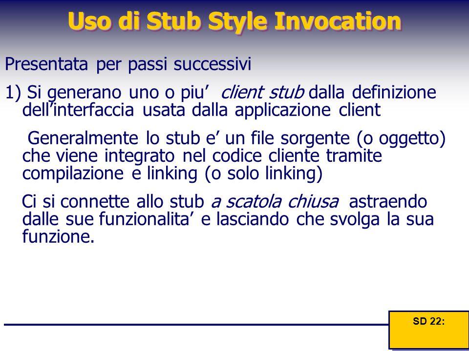 Uso di Stub Style Invocation Presentata per passi successivi 1) Si generano uno o piu' client stub dalla definizione dell'interfaccia usata dalla appl