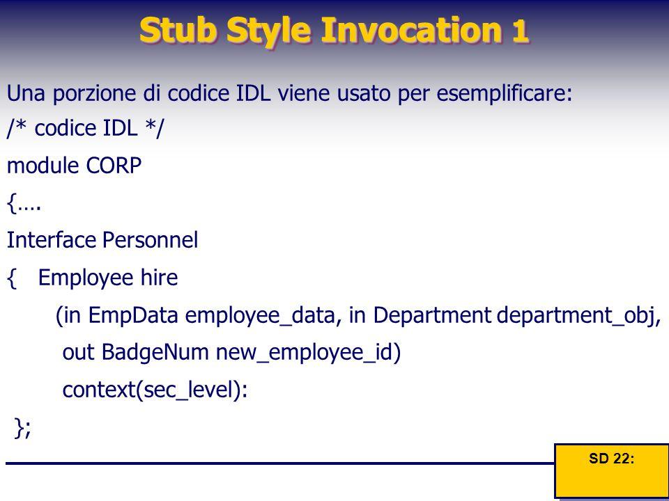 Stub Style Invocation 1 Una porzione di codice IDL viene usato per esemplificare: /* codice IDL */ module CORP {…. Interface Personnel { Employee hire