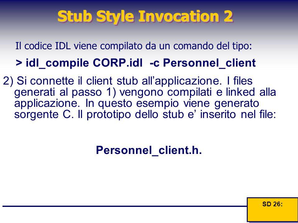 Stub Style Invocation 2 Il codice IDL viene compilato da un comando del tipo: > idl_compile CORP.idl -c Personnel_client 2) Si connette il client stub