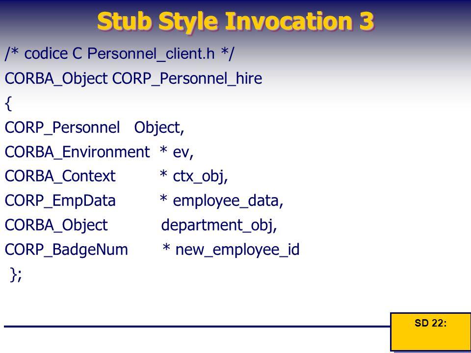 Stub Style Invocation 3 /* codice C Personnel_client.h */ CORBA_Object CORP_Personnel_hire { CORP_Personnel Object, CORBA_Environment * ev, CORBA_Cont