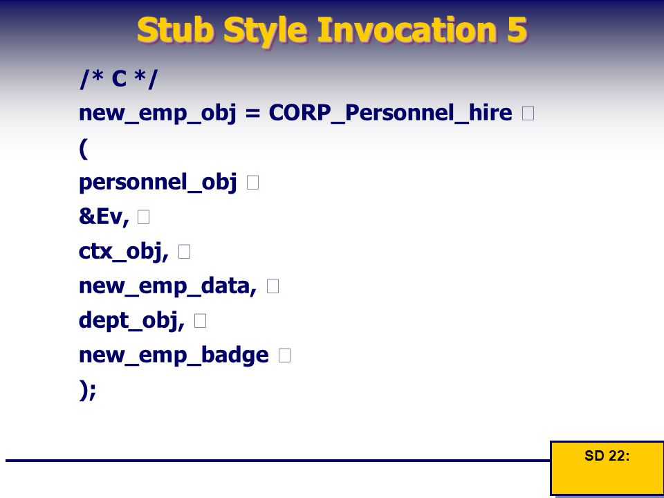 Stub Style Invocation 5 /* C */ new_emp_obj = CORP_Personnel_hire  ( personnel_obj  &Ev,  ctx_obj,  new_emp_data,  dept_obj,  new_emp_badge  );