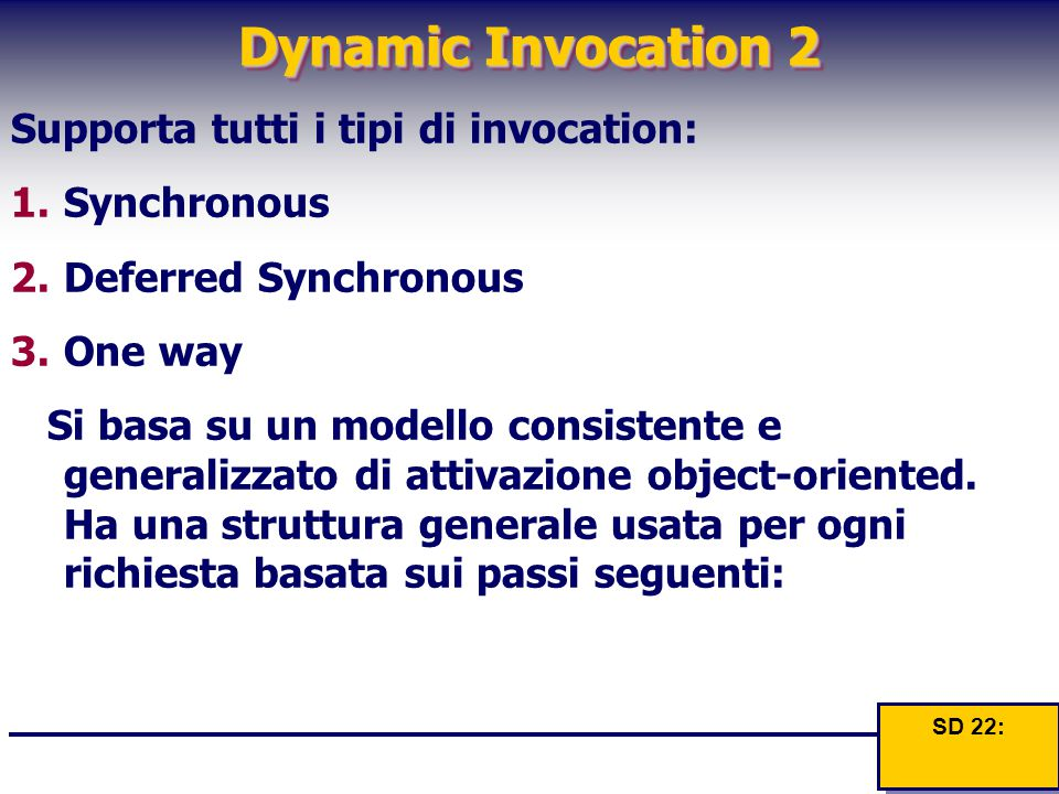Dynamic Invocation 2 Supporta tutti i tipi di invocation: 1.Synchronous 2.Deferred Synchronous 3.One way Si basa su un modello consistente e generalizzato di attivazione object-oriented.