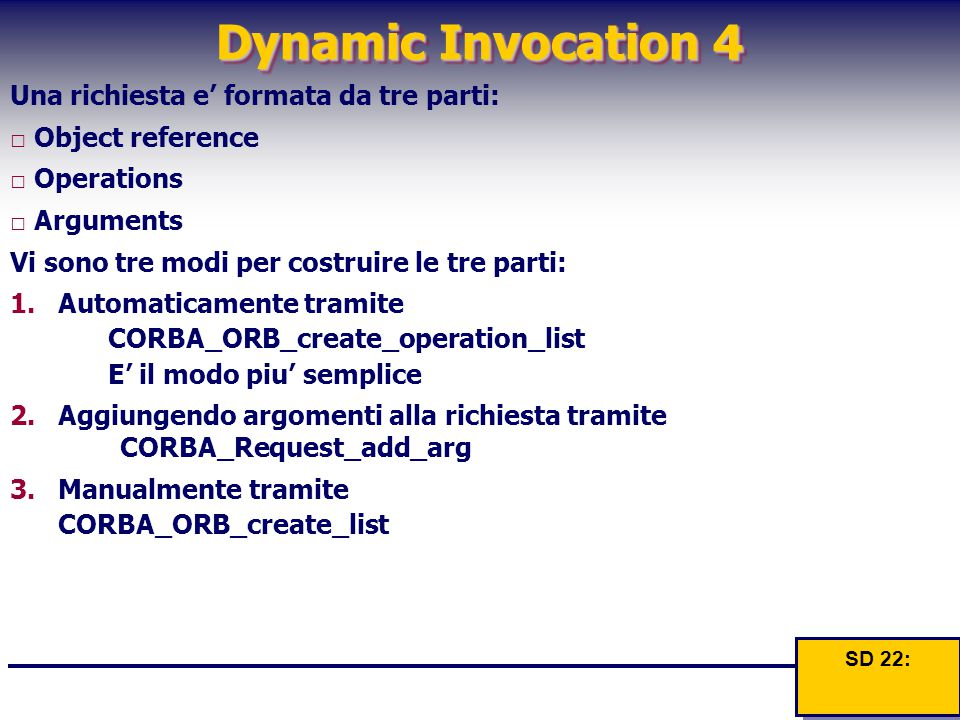 Dynamic Invocation 4 Una richiesta e' formata da tre parti: □ Object reference □ Operations □ Arguments Vi sono tre modi per costruire le tre parti: 1.Automaticamente tramite CORBA_ORB_create_operation_list E' il modo piu' semplice 2.Aggiungendo argomenti alla richiesta tramite CORBA_Request_add_arg 3.Manualmente tramite CORBA_ORB_create_list SD 22: