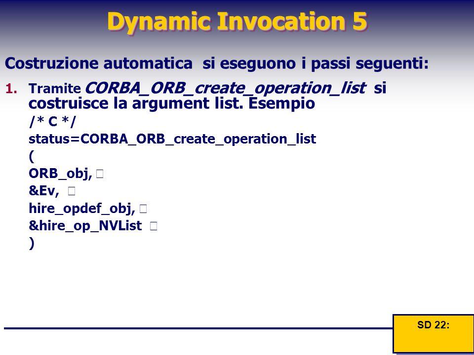 Dynamic Invocation 5 Costruzione automatica si eseguono i passi seguenti: 1.Tramite CORBA_ORB_create_operation_list si costruisce la argument list. Es