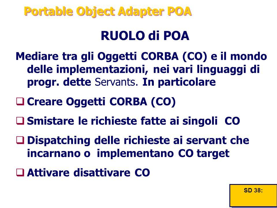 Portable Object Adapter POA RUOLO di POA Mediare tra gli Oggetti CORBA (CO) e il mondo delle implementazioni, nei vari linguaggi di progr. dette Serva