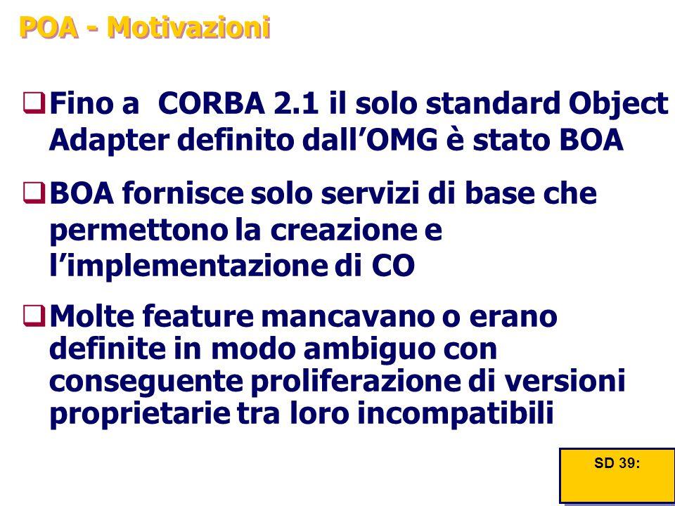 POA - Motivazioni  Fino a CORBA 2.1 il solo standard Object Adapter definito dall'OMG è stato BOA  BOA fornisce solo servizi di base che permettono