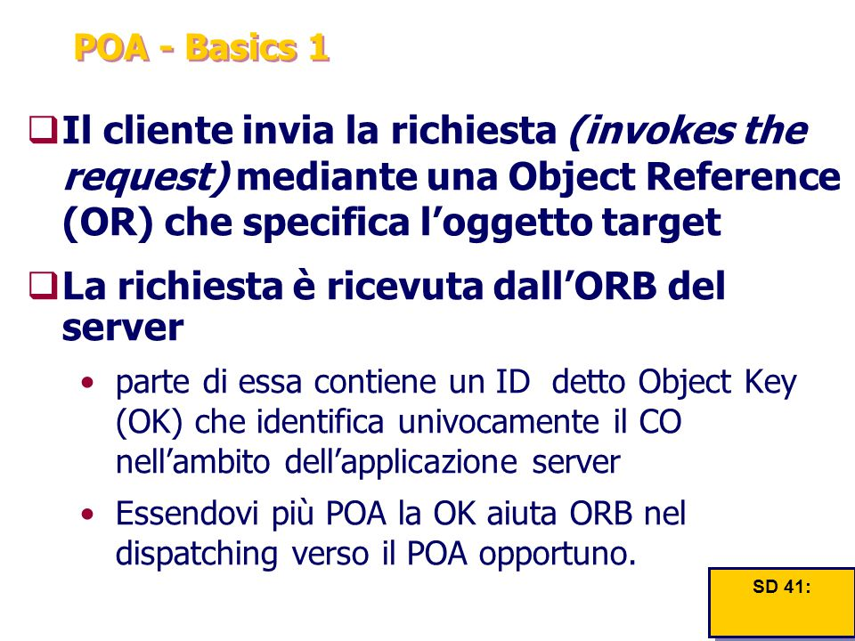 POA - Basics 1  Il cliente invia la richiesta (invokes the request) mediante una Object Reference (OR) che specifica l'oggetto target  La richiesta