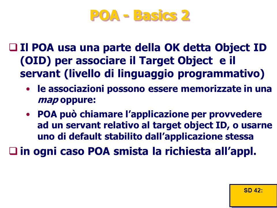 POA - Basics 2  Il POA usa una parte della OK detta Object ID (OID) per associare il Target Object e il servant (livello di linguaggio programmativo)