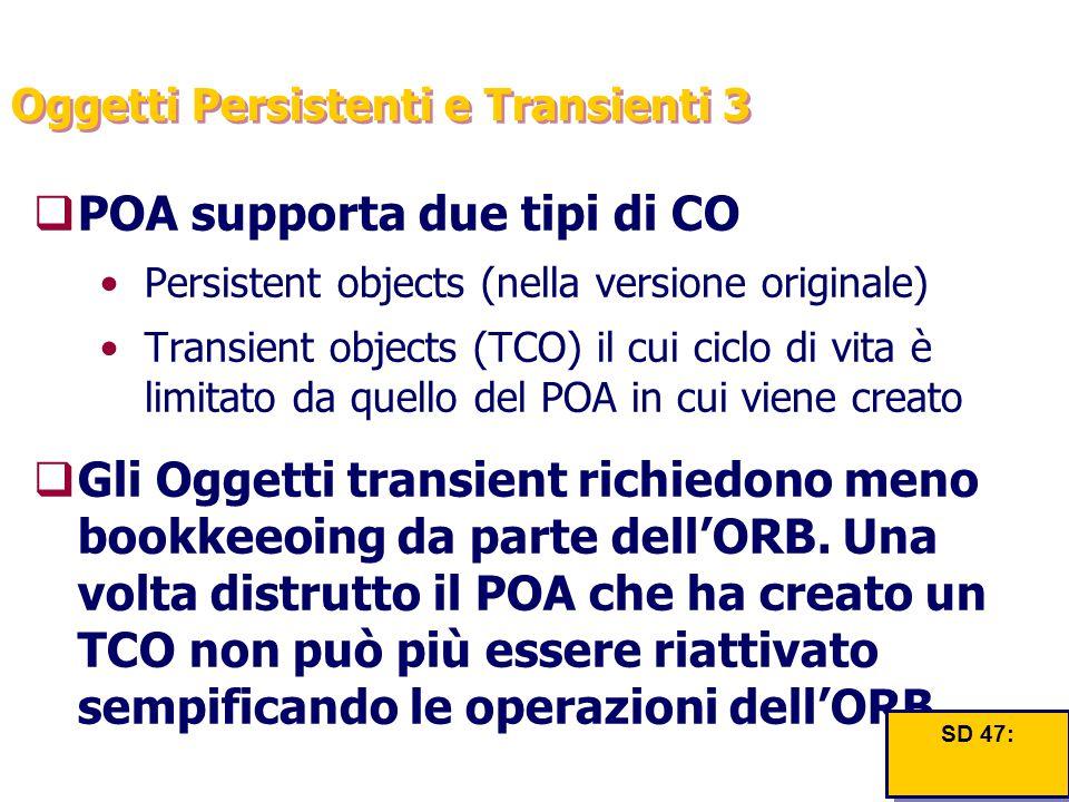 Oggetti Persistenti e Transienti 3  POA supporta due tipi di CO Persistent objects (nella versione originale) Transient objects (TCO) il cui ciclo di