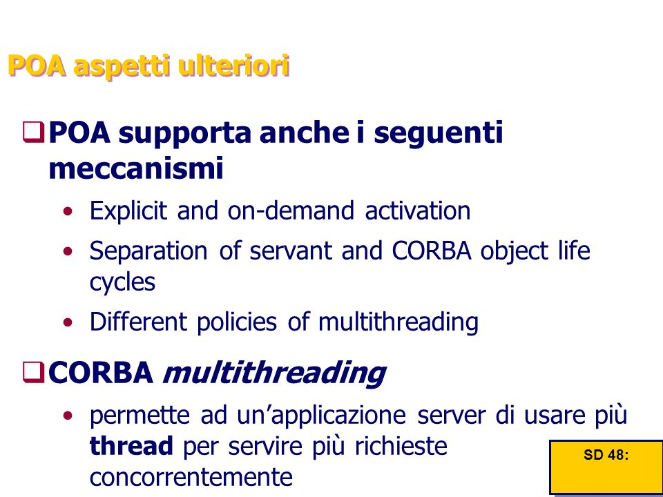 POA aspetti ulteriori  POA supporta anche i seguenti meccanismi Explicit and on-demand activation Separation of servant and CORBA object life cycles Different policies of multithreading  CORBA multithreading permette ad un'applicazione server di usare più thread per servire più richieste concorrentemente SD 48: