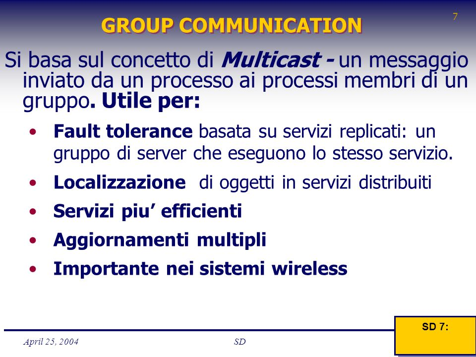 April 25, 2004 7 SD GROUP COMMUNICATION Si basa sul concetto di Multicast - un messaggio inviato da un processo ai processi membri di un gruppo. Utile
