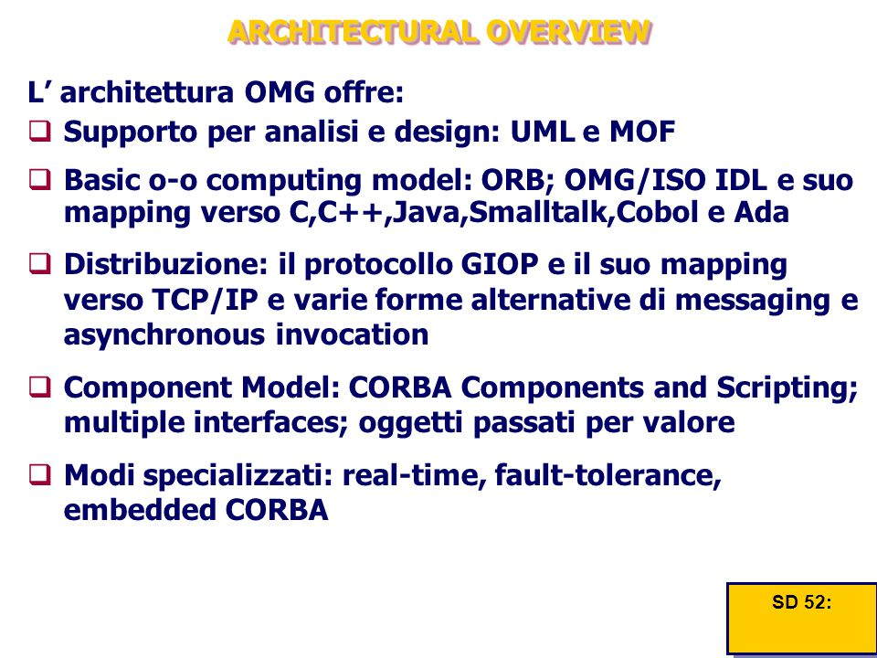 ARCHITECTURAL OVERVIEW L' architettura OMG offre:  Supporto per analisi e design: UML e MOF  Basic o-o computing model: ORB; OMG/ISO IDL e suo mapping verso C,C++,Java,Smalltalk,Cobol e Ada  Distribuzione: il protocollo GIOP e il suo mapping verso TCP/IP e varie forme alternative di messaging e asynchronous invocation  Component Model: CORBA Components and Scripting; multiple interfaces; oggetti passati per valore  Modi specializzati: real-time, fault-tolerance, embedded CORBA SD 52: