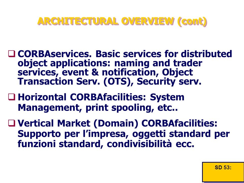 ARCHITECTURAL OVERVIEW (cont)  CORBAservices. Basic services for distributed object applications: naming and trader services, event & notification, O