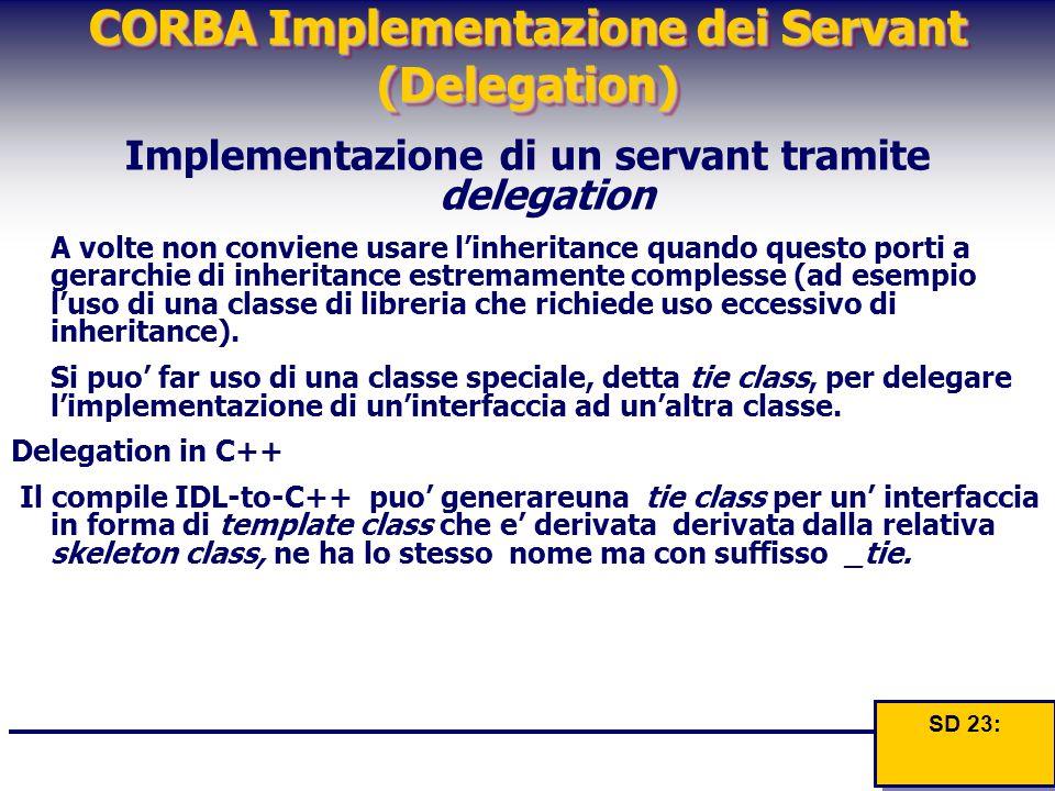 CORBA Implementazione dei Servant (Delegation) Implementazione di un servant tramite delegation A volte non conviene usare l'inheritance quando questo
