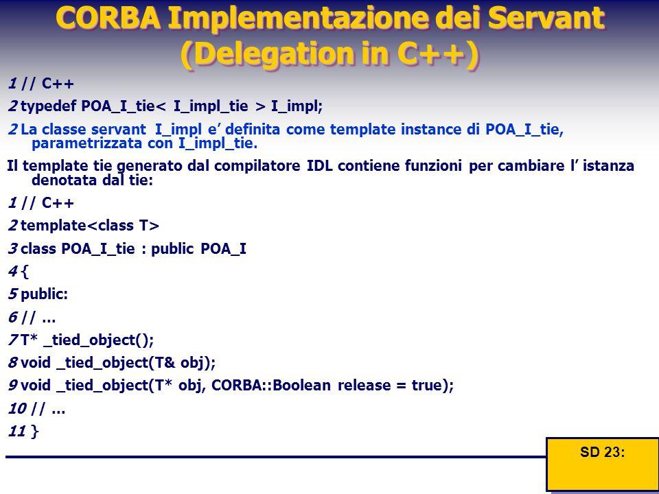 CORBA Implementazione dei Servant (Delegation in C++) 1 // C++ 2 typedef POA_I_tie I_impl; 2 La classe servant I_impl e' definita come template instan