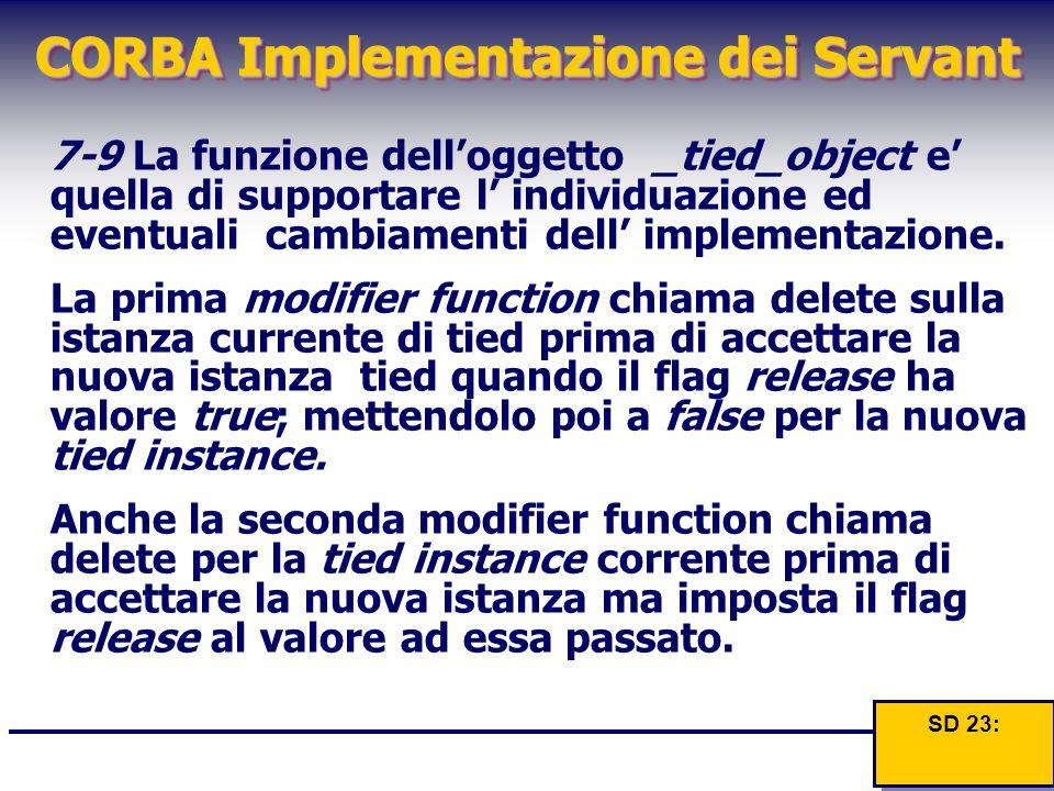 CORBA Implementazione dei Servant 7-9 La funzione dell'oggetto _tied_object e' quella di supportare l' individuazione ed eventuali cambiamenti dell' i