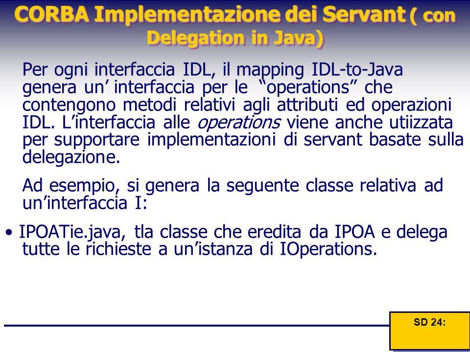 CORBA Implementazione dei Servant ( con Delegation in Java) Per ogni interfaccia IDL, il mapping IDL-to-Java genera un' interfaccia per le operations che contengono metodi relativi agli attributi ed operazioni IDL.